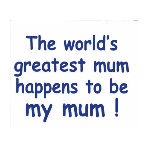 The worlds greatest mum happens to be my mum